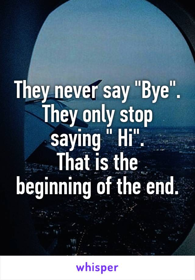 """They never say """"Bye"""". They only stop saying """" Hi"""". That is the beginning of the end."""