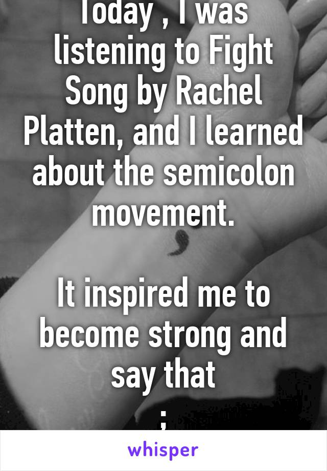 Today , I was listening to Fight Song by Rachel Platten, and I learned about the semicolon movement.  It inspired me to become strong and say that ; I am doing OK.