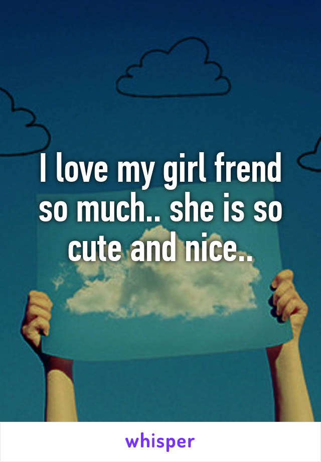 I love my girl frend so much.. she is so cute and nice..
