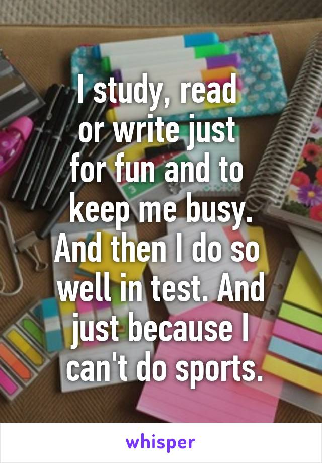 I study, read  or write just  for fun and to  keep me busy. And then I do so  well in test. And just because I  can't do sports.