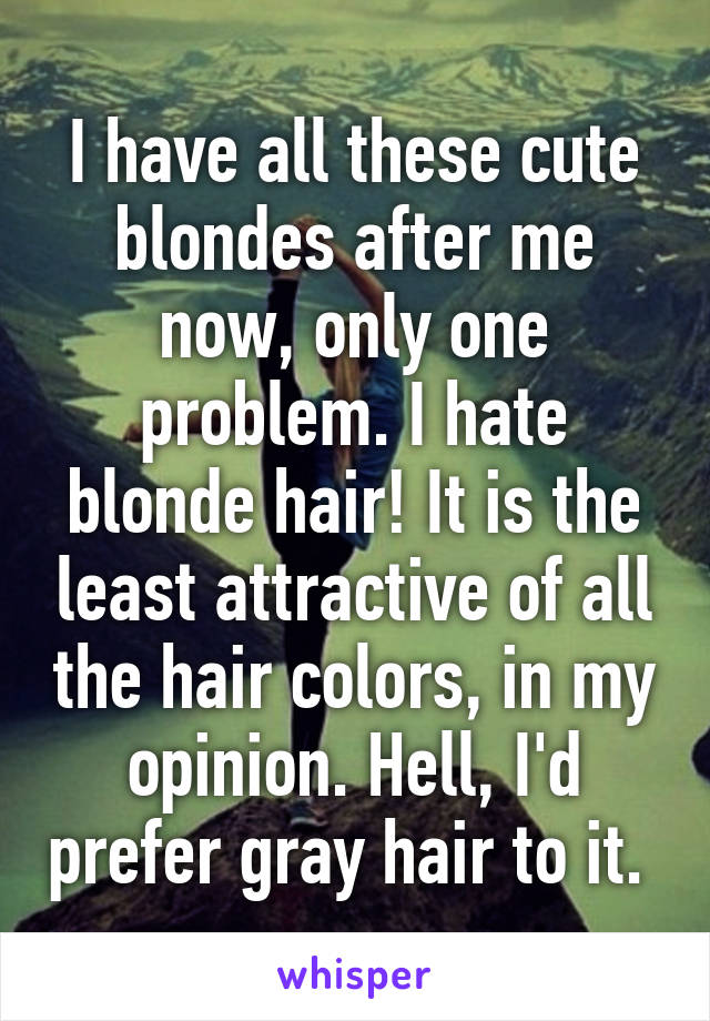 I have all these cute blondes after me now, only one problem. I hate blonde hair! It is the least attractive of all the hair colors, in my opinion. Hell, I'd prefer gray hair to it.
