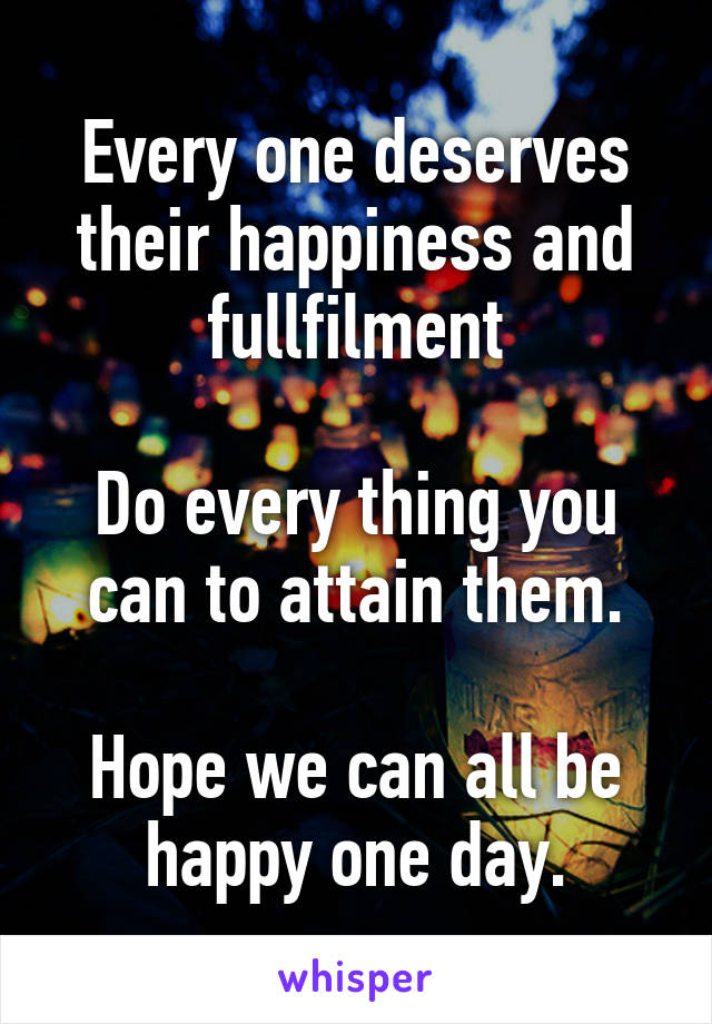 Every one deserves their happiness and fullfilment  Do every thing you can to attain them.  Hope we can all be happy one day.