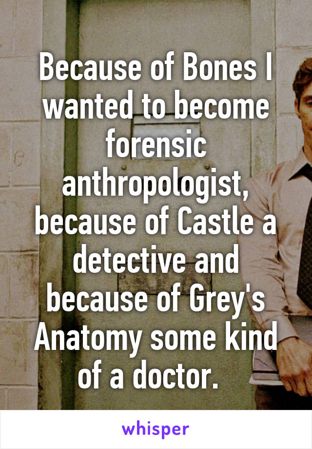 Because of Bones I wanted to become forensic anthropologist, because of Castle a detective and because of Grey's Anatomy some kind of a doctor.