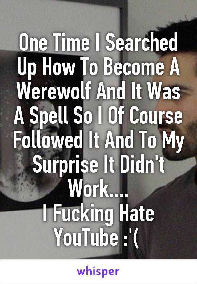 One Time I Searched Up How To Become A Werewolf And It Was A Spell So I Of Course Followed It And To My Surprise It Didn't Work.... I Fucking Hate YouTube :'(