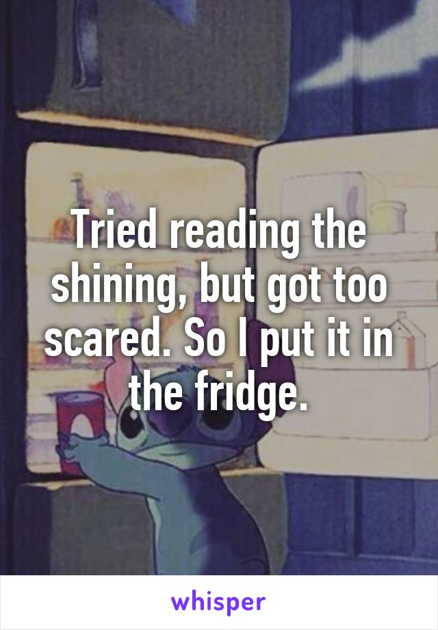 Tried reading the shining, but got too scared. So I put it in the fridge.