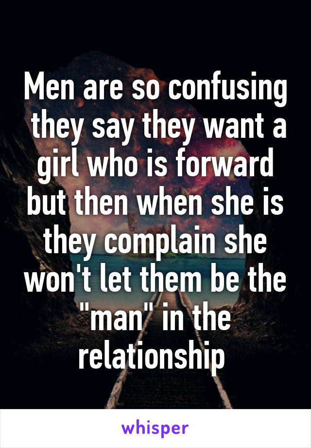 """Men are so confusing  they say they want a girl who is forward but then when she is they complain she won't let them be the """"man"""" in the relationship"""
