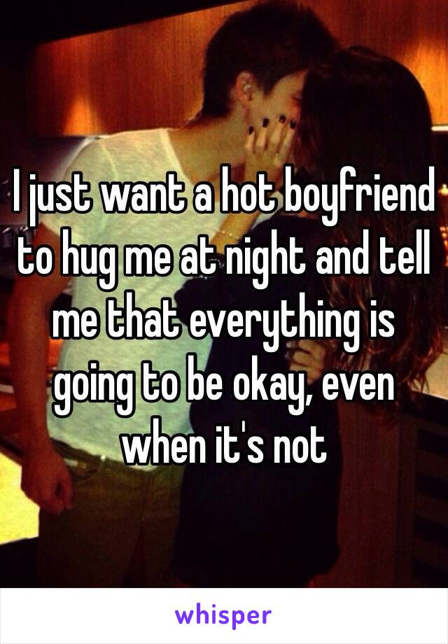 I just want a hot boyfriend to hug me at night and tell me that everything is going to be okay, even when it's not