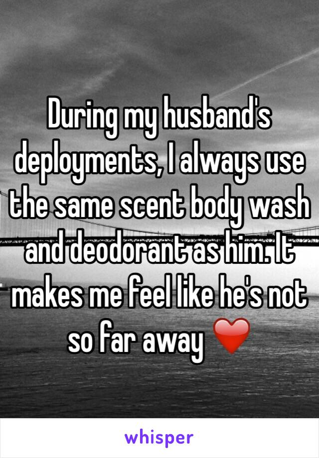 During my husband's deployments, I always use the same scent body wash and deodorant as him. It makes me feel like he's not so far away ❤️