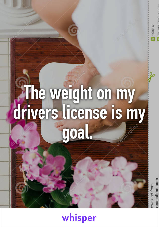 The weight on my drivers license is my goal.