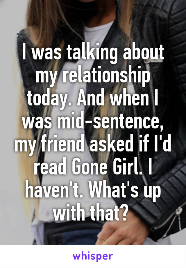 I was talking about my relationship today. And when I was mid-sentence, my friend asked if I'd read Gone Girl. I haven't. What's up with that?