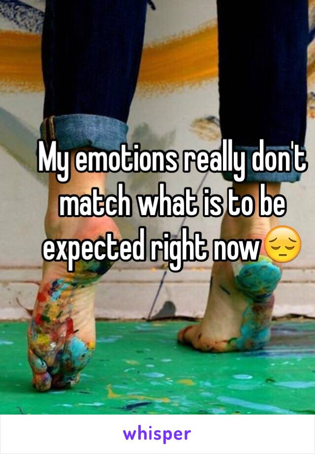 My emotions really don't match what is to be expected right now😔