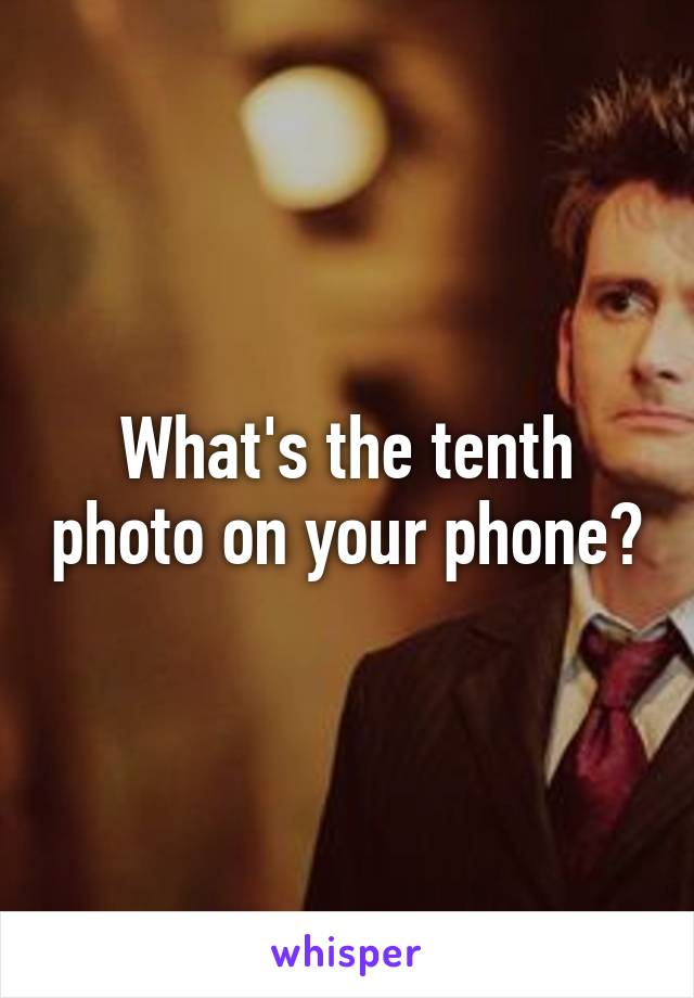 What's the tenth photo on your phone?