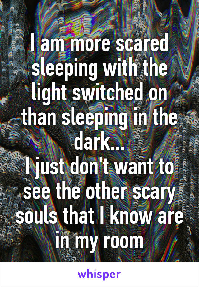 I am more scared sleeping with the light switched on than sleeping in the dark... I just don't want to see the other scary souls that I know are in my room