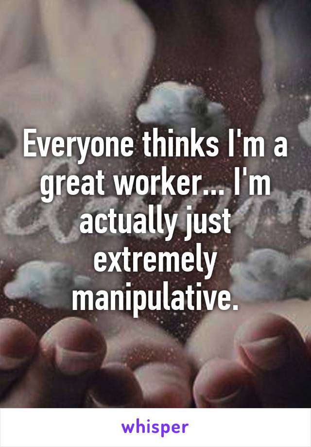 Everyone thinks I'm a great worker... I'm actually just extremely manipulative.