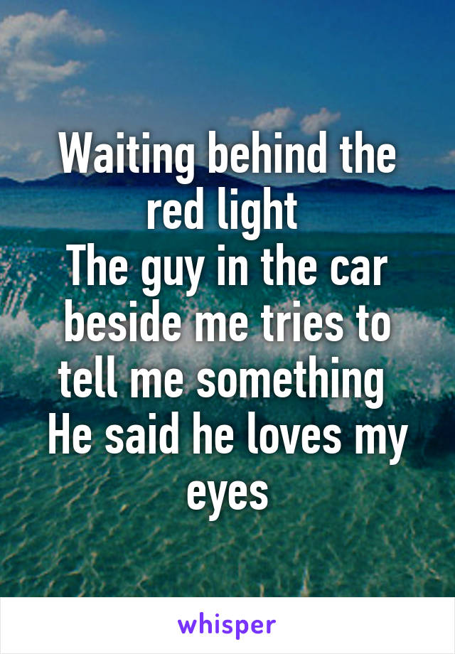 Waiting behind the red light  The guy in the car beside me tries to tell me something  He said he loves my eyes