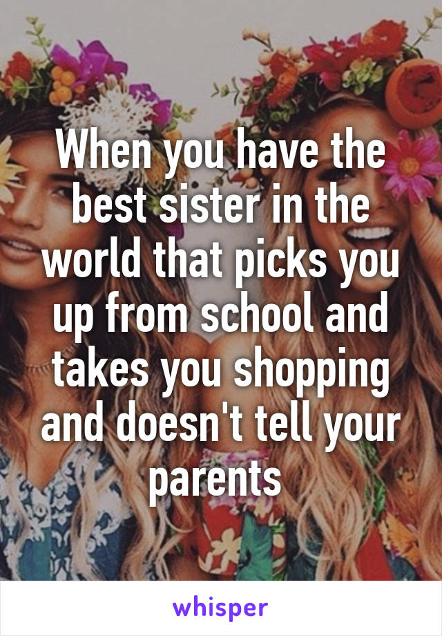 When you have the best sister in the world that picks you up from school and takes you shopping and doesn't tell your parents
