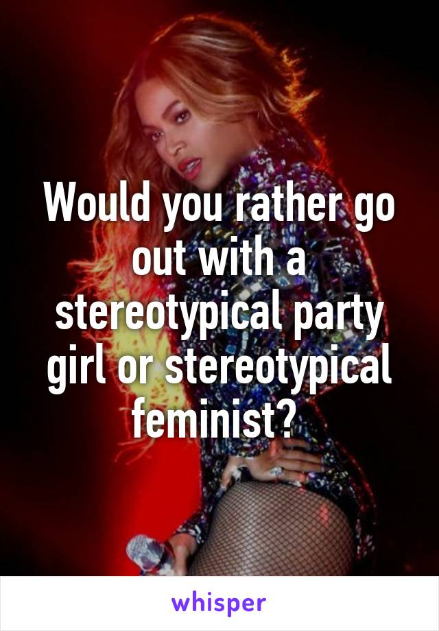 Would you rather go out with a stereotypical party girl or stereotypical feminist?