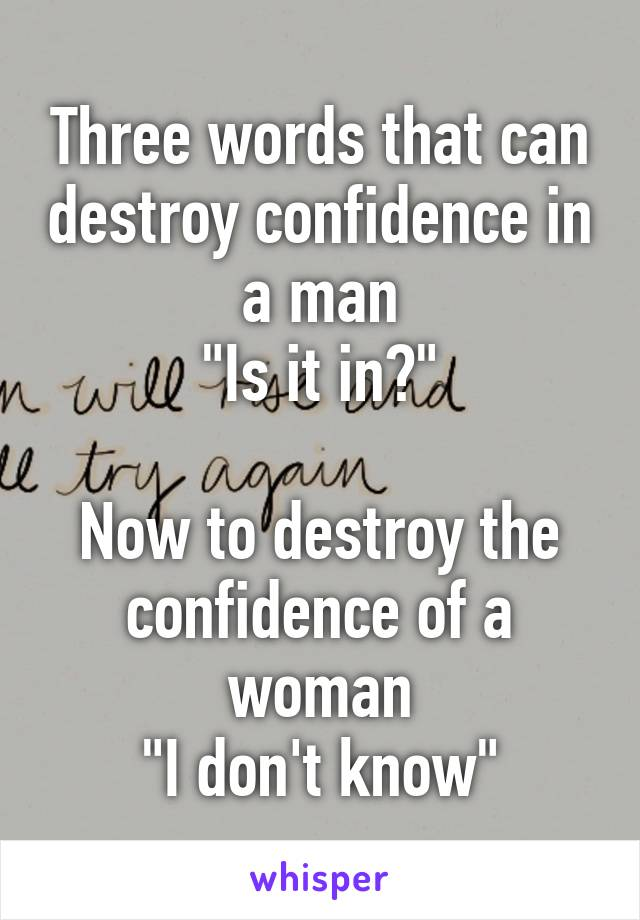 "Three words that can destroy confidence in a man ""Is it in?""  Now to destroy the confidence of a woman ""I don't know"""