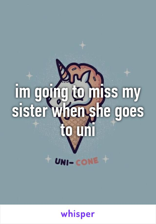 im going to miss my sister when she goes to uni