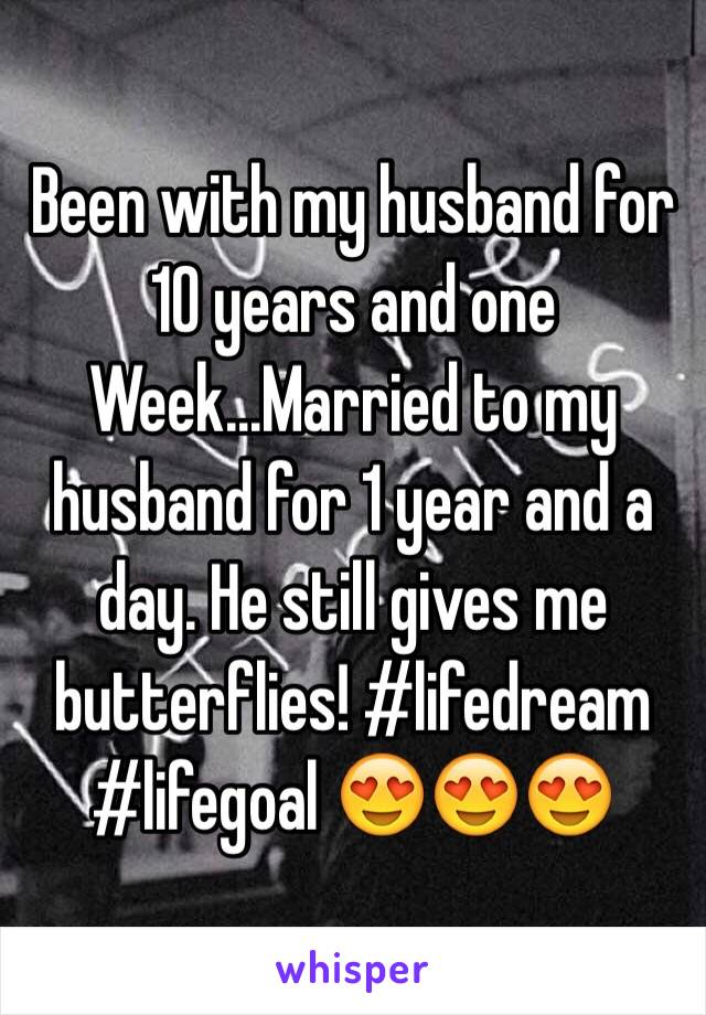 Been with my husband for 10 years and one Week...Married to my husband for 1 year and a day. He still gives me butterflies! #lifedream #lifegoal 😍😍😍