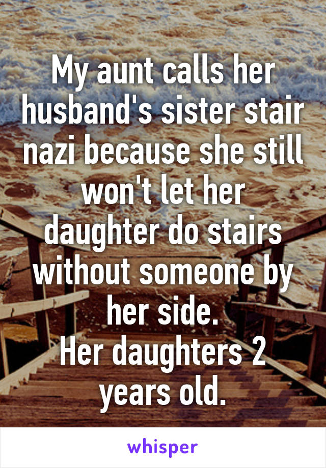 My aunt calls her husband's sister stair nazi because she still won't let her daughter do stairs without someone by her side. Her daughters 2 years old.