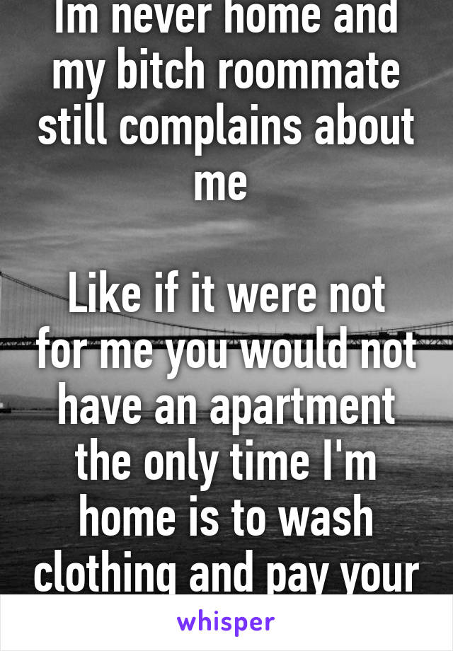 Im never home and my bitch roommate still complains about me   Like if it were not for me you would not have an apartment the only time I'm home is to wash clothing and pay your bills