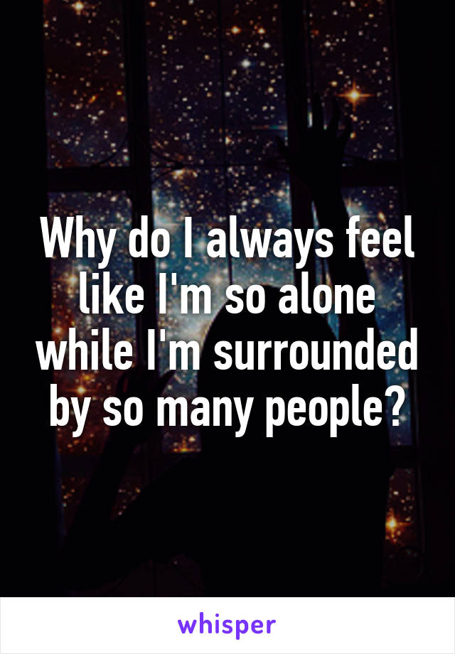 Why do I always feel like I'm so alone while I'm surrounded by so many people?