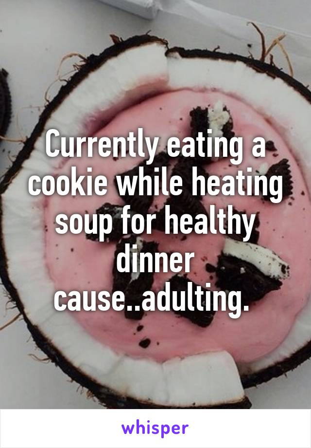 Currently eating a cookie while heating soup for healthy dinner cause..adulting.