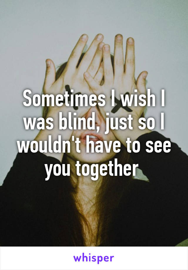 Sometimes I wish I was blind, just so I wouldn't have to see you together