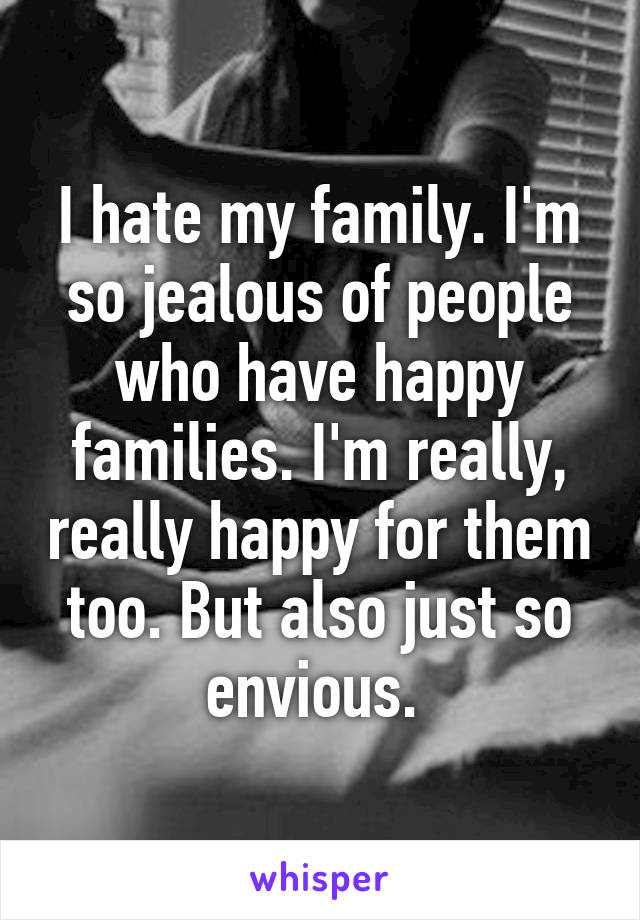 I hate my family. I'm so jealous of people who have happy families. I'm really, really happy for them too. But also just so envious.