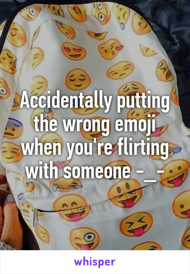 Accidentally putting the wrong emoji when you're flirting with someone -_-
