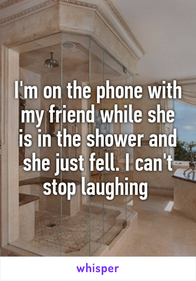 I'm on the phone with my friend while she is in the shower and she just fell. I can't stop laughing