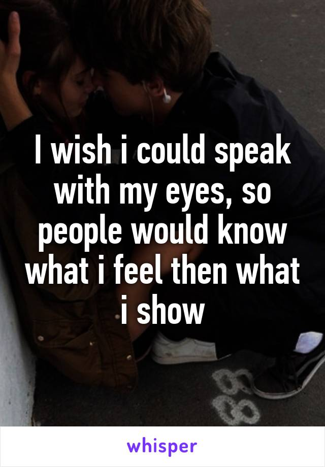 I wish i could speak with my eyes, so people would know what i feel then what i show
