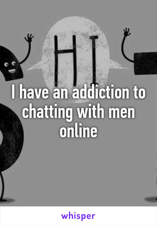 I have an addiction to chatting with men online