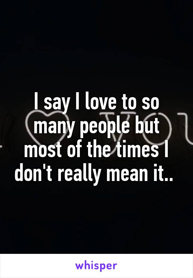 I say I love to so many people but most of the times I don't really mean it..