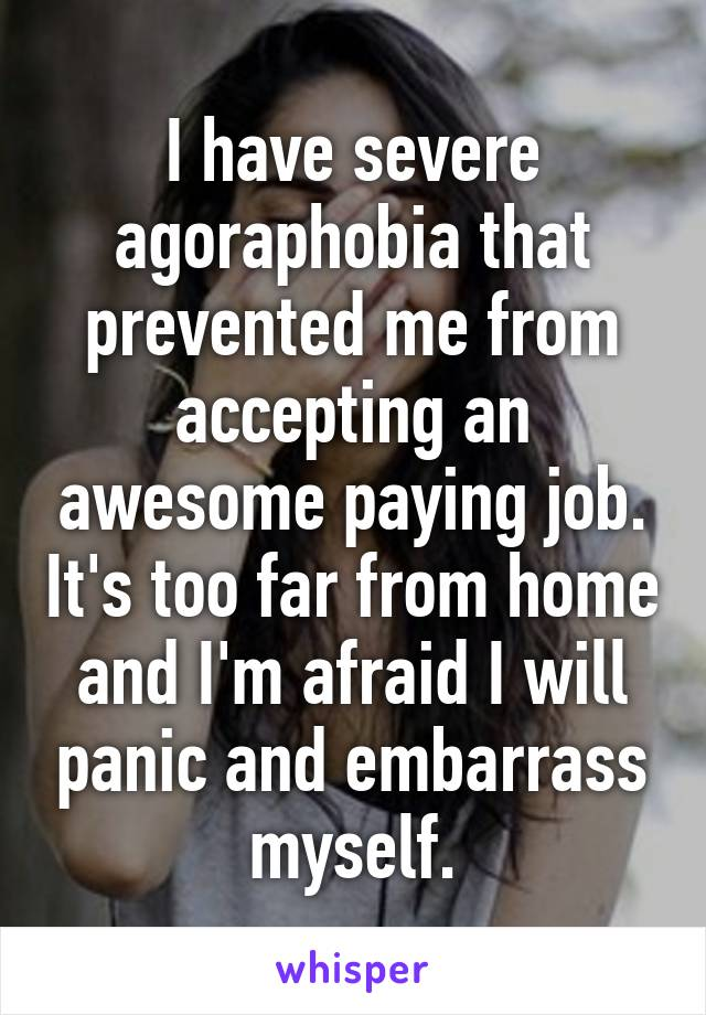 I have severe agoraphobia that prevented me from accepting an awesome paying job. It's too far from home and I'm afraid I will panic and embarrass myself.