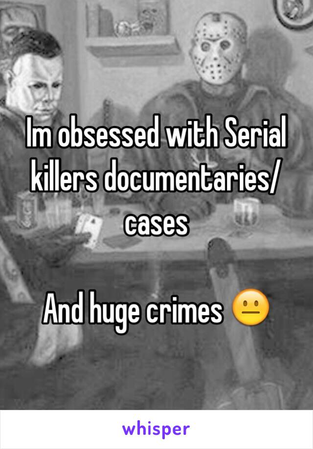 Im obsessed with Serial killers documentaries/ cases   And huge crimes 😐