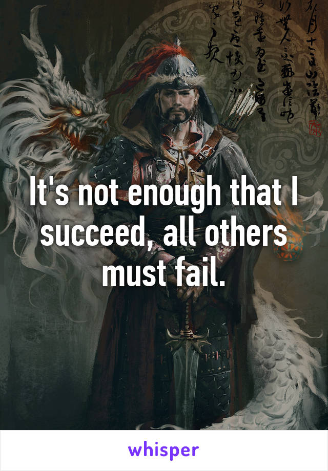 It's not enough that I succeed, all others must fail.