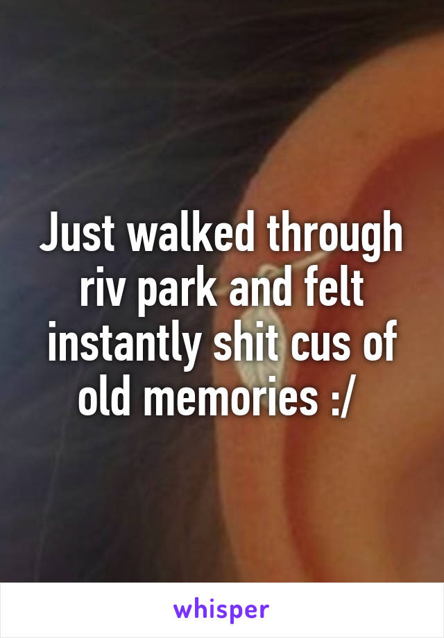 Just walked through riv park and felt instantly shit cus of old memories :/