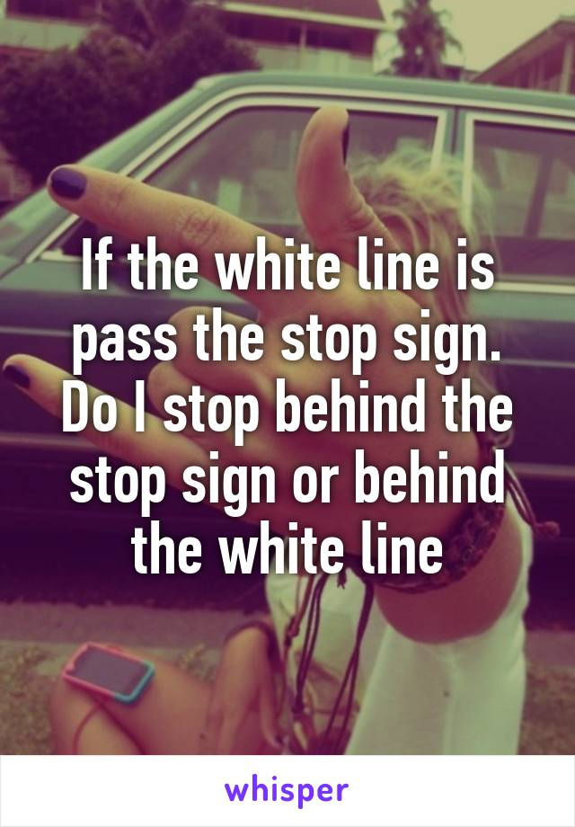 If the white line is pass the stop sign. Do I stop behind the stop sign or behind the white line