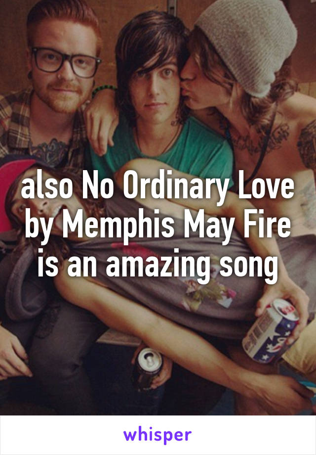 also No Ordinary Love by Memphis May Fire is an amazing song
