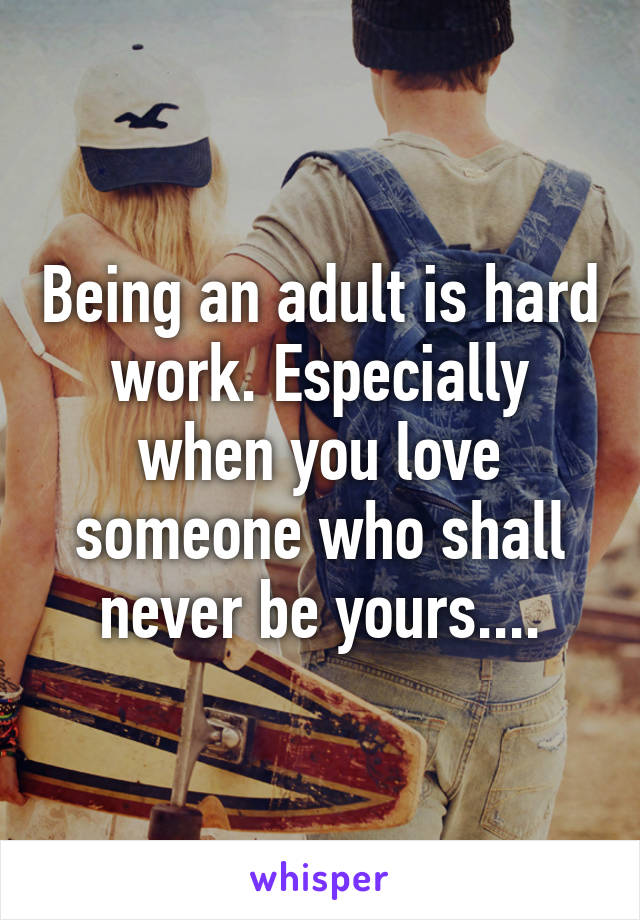 Being an adult is hard work. Especially when you love someone who shall never be yours....