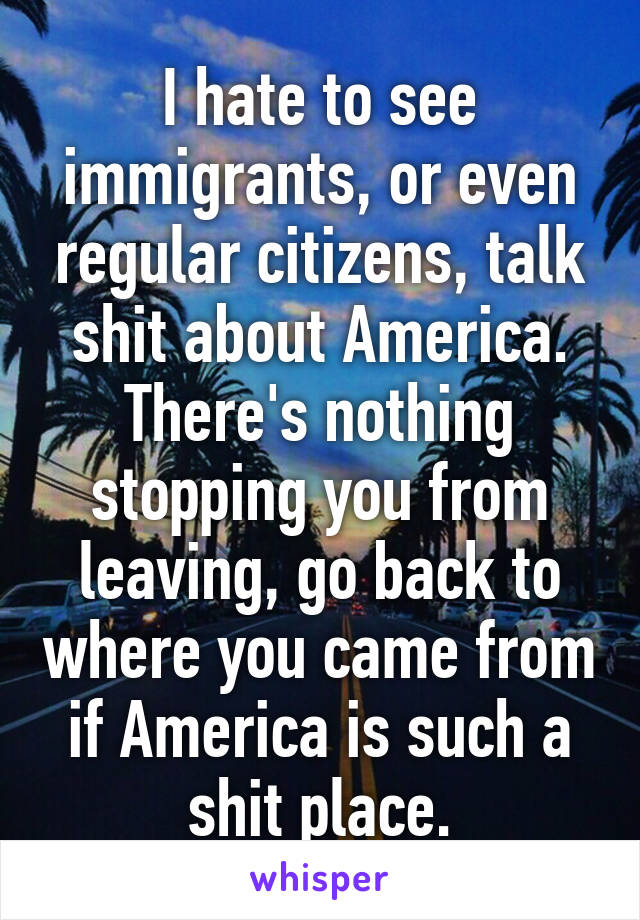I hate to see immigrants, or even regular citizens, talk shit about America. There's nothing stopping you from leaving, go back to where you came from if America is such a shit place.