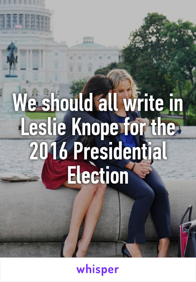 We should all write in Leslie Knope for the 2016 Presidential Election