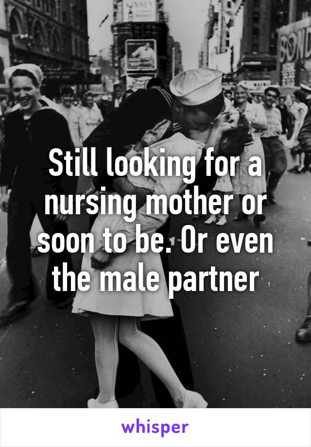 Still looking for a nursing mother or soon to be. Or even the male partner