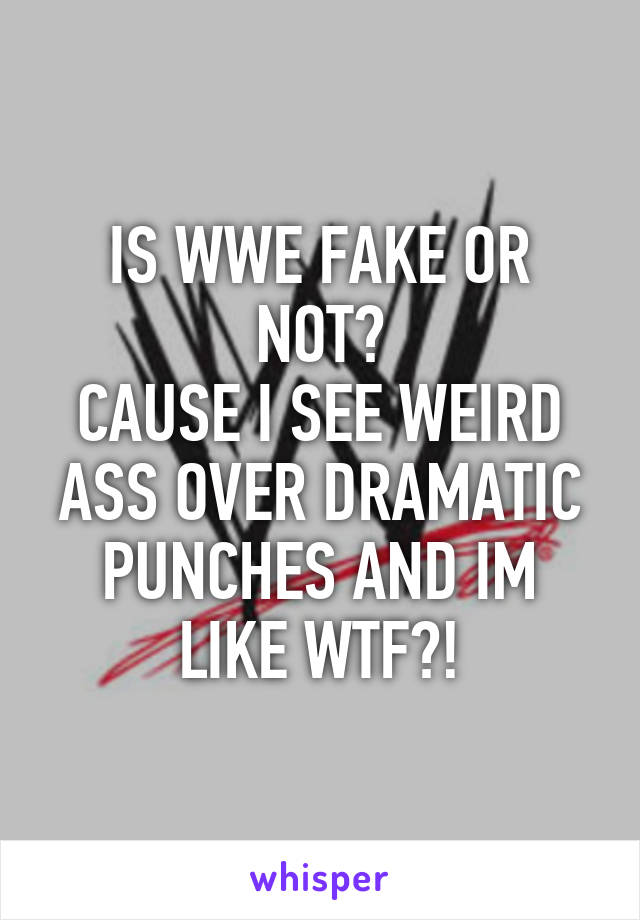 IS WWE FAKE OR NOT? CAUSE I SEE WEIRD ASS OVER DRAMATIC PUNCHES AND IM LIKE WTF?!