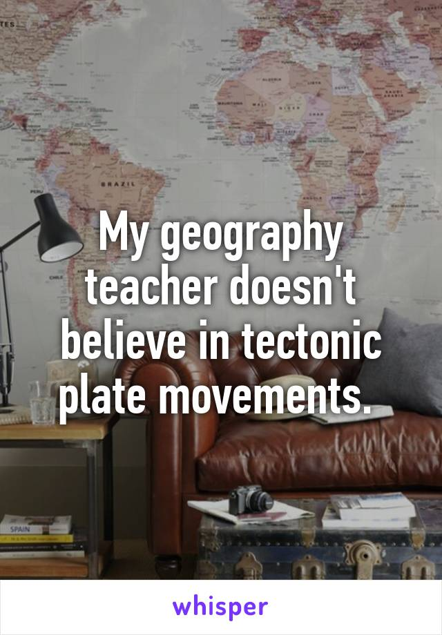My geography teacher doesn't believe in tectonic plate movements.