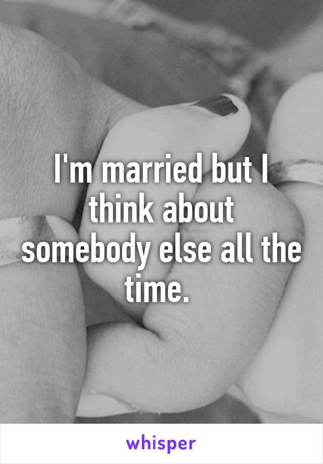 I'm married but I think about somebody else all the time.