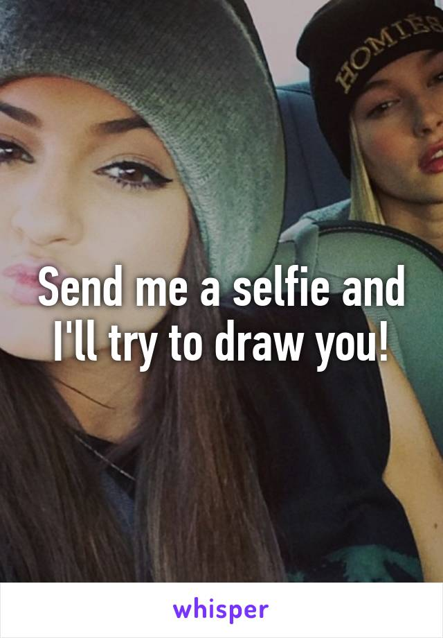 Send me a selfie and I'll try to draw you!