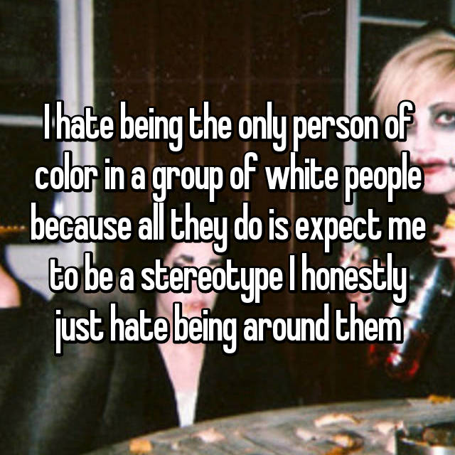 I hate being the only person of color in a group of white people because all they do is expect me to be a stereotype I honestly just hate being around them